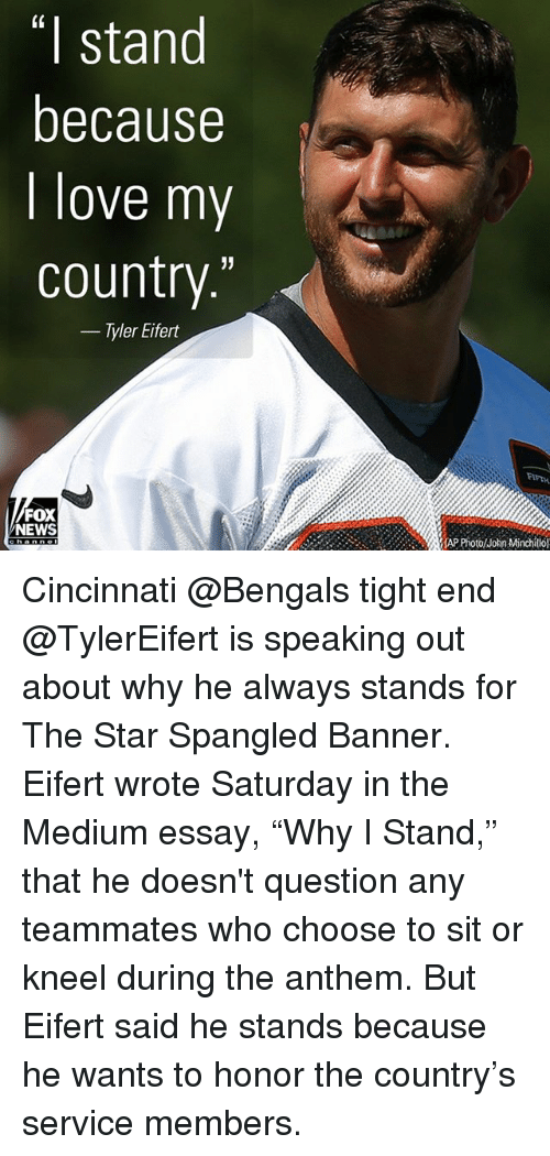 "Foxe: (0  I stand  because  I love my  country.'""  - Tyler Eifert  FIFTH  FOX  NEWS  lhn Mtinchillol Cincinnati @Bengals tight end @TylerEifert is speaking out about why he always stands for The Star Spangled Banner. Eifert wrote Saturday in the Medium essay, ""Why I Stand,"" that he doesn't question any teammates who choose to sit or kneel during the anthem. But Eifert said he stands because he wants to honor the country's service members."
