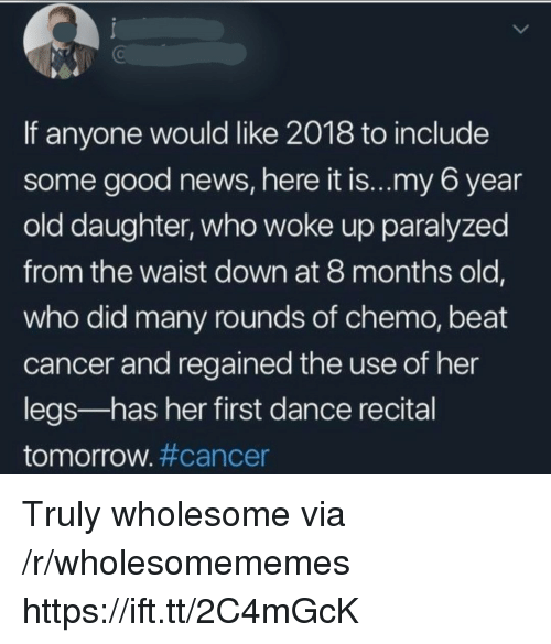 News, Cancer, and Good: 0  If anyone would like 2018 to include  some good news, here it is...my 6 year  old daughter, who woke up paralyzed  from the waist down at 8 months old,  who did many rounds of chemo, beat  cancer and regained the use of her  legs-has her first dance recital  tomorrow#cancer Truly wholesome via /r/wholesomememes https://ift.tt/2C4mGcK