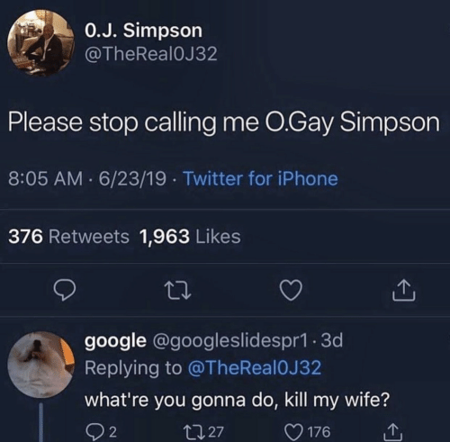 simpson: 0.J. Simpson  @TheReal0J32  Please stop calling me O.Gay Simpson  8:05 AM 6/23/19 Twitter for iPhone  376 Retweets 1,963 Likes  google @googleslidespr1.3d  Replying to @TheReal 0J 32  what're you gonna do, kill my wife?  t127  2  176