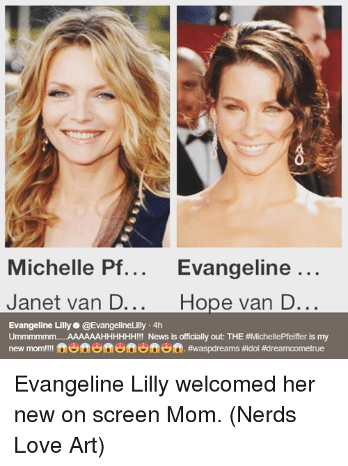 Love, Memes, and News: 0  Michelle Pf... Evangeline  ...  Janet van D...  Hope van D...  Evangeline Lilly@EvangelineLilly 4h  Ummmmmm AAAAAAHHHHHH!!! News is officially out: THE #MichellePfeiffer is my  new mom!!!! fen ft ft. Evangeline Lilly welcomed her new on screen Mom.  (Nerds Love Art)