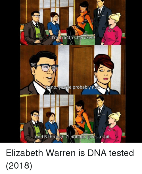 Elizabeth Warren, Shit, and Dna: 0  ml/4th Cherokee  6  Ano, yourte probably n  And B throunobody givès a shit. Elizabeth Warren is DNA tested (2018)