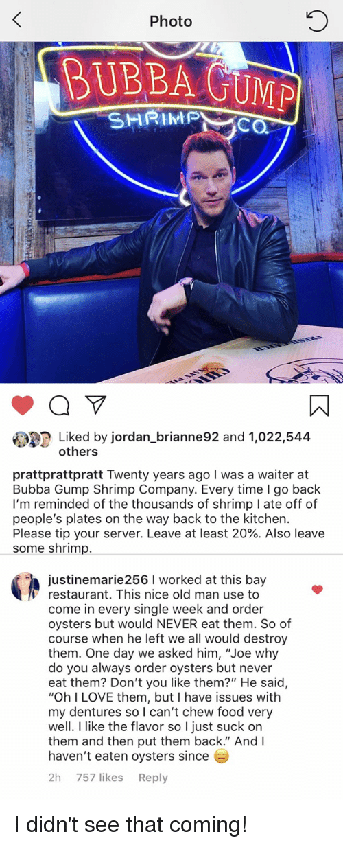"Bubba, Food, and Funny: 0  Photo  BUBBA GUMP  SHRIPC  Liked by jordan_brianne92 and 1,022,544  others  prattprattpratt Twenty years ago I was a waiter at  Bubba Gump Shrimp Company. Every time I go back  I'm reminded of the thousands of shrimp I ate off of  people's plates on the way back to the kitchen.  Please tip your server. Leave at least 20%. Also leave  some shrimp.  justinemarie256 I worked at this bay  Γ restaurant. This nice old man use to  come in every single week and order  oysters but would NEVER eat them. So of  course when he left we all would destroy  them. One day we asked him, ""Joe why  do you always order oysters but never  eat them? Don't you like them?"" He said,  ""Oh I LOVE them, but I have issues with  my dentures so can't chew food very  well. I like the flavor so I just suck on  them and then put them back."" And I  haven't eaten oysters since  2h 757 likes Reply I didn't see that coming!"