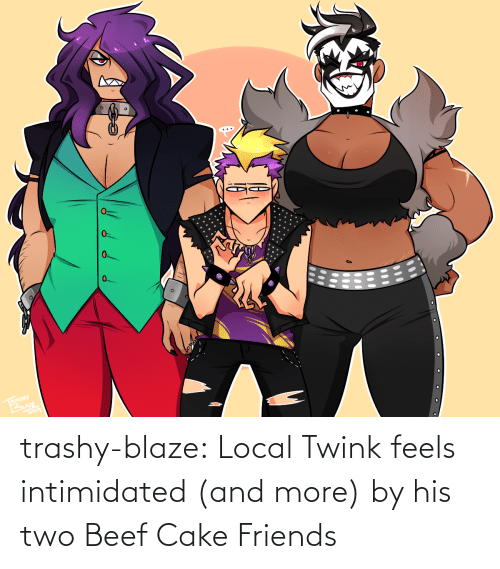 Beef: 0.  RASHY trashy-blaze:    Local Twink feels intimidated (and more) by his two Beef Cake Friends