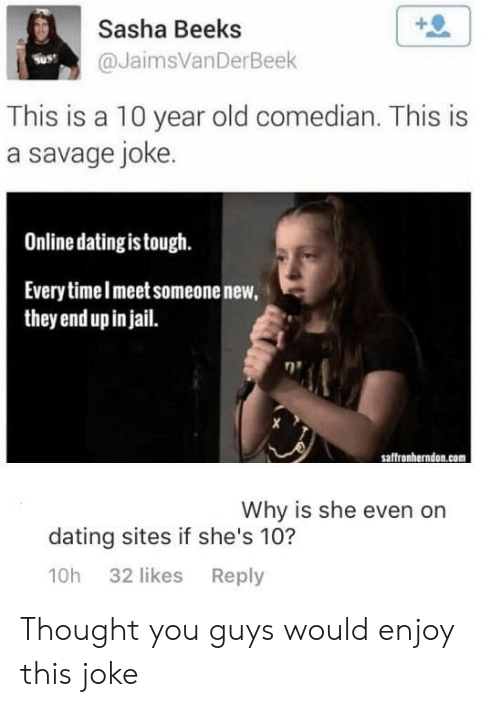 Online dating: +0  Sasha Beeks  @JaimsVanDerBeek  Suss  This is a 10 year old comedian. This is  a savage joke  Online dating is tough.  Everytimelmeet someonenew,  they end up in jail.  saffronherndon.com  Why is she even on  dating sites if she's 10?  10h 32 likes Reply Thought you guys would enjoy this joke
