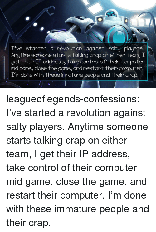 immature: 0  T ve etarted a revolution againet eaity playere.  Anytime someone 8tanTS taking anap on either team, I  get ther IP address, take control of their  mid game coee the game, and restart thein computer.  T'm r  computer  done with these immature people and then anap leagueoflegends-confessions:  I've started a revolution against salty players. Anytime someone starts talking crap on either team, I get their IP address, take control of their computer mid game, close the game, and restart their computer. I'm done with these immature people and their crap.