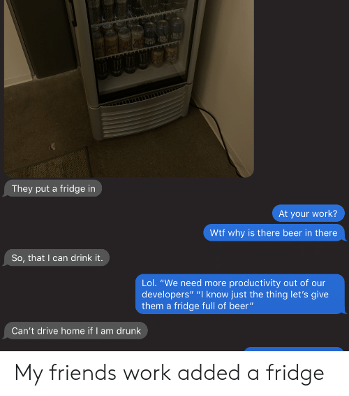 "Beer, Drunk, and Lol: 0  They put a fridge in  At your work?  Wtf why is there beer in there  So, that I can drink it.  Lol. ""We need more productivity out of our  developers"" ""I know just the thing let's give  them a fridge full of beer""  Can't drive home if I am drunk My friends work added a fridge"