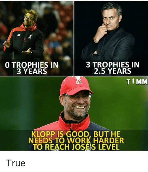 trophies: 0 TROPHIES IN  3 YEARS  3 TROPHIES IN  2.5 YEARS  T MM  KLOPP IS GOOD, BUT HE  NEEDS TO WORK HARDER  TO REACH JOSE'S LEVEL True