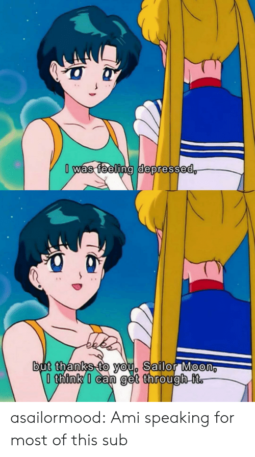 Sailor Moon: 0 was feeling depressed,  but thanks to you, Sailor Moon  think I can get through it. asailormood:  Ami speaking for most of this sub