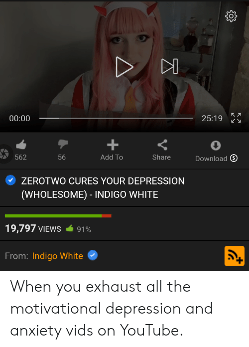 youtube.com, Anxiety, and Depression: 00:00  25:19  +  562  56  Add To  Share  Download  ZEROTWO CURES YOUR DEPRESSION  (WHOLESOME) - INDIGO WHITE  19,797 VIEWS  91%  From: Indigo White  LC When you exhaust all the motivational depression and anxiety vids on YouTube.