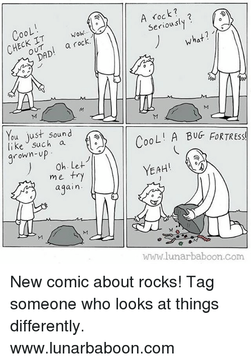 bugging: 00 L  wow,  a rock  HECHOUT  DAD  ou just sound  like such a  rown-up  0h. Let  me try  again.  TI  A Seriously  what  UM  CooL  A BUG FOR TREssl  YEAH!  www.lunarbaboon com New comic about rocks! Tag someone who looks at things differently. www.lunarbaboon.com