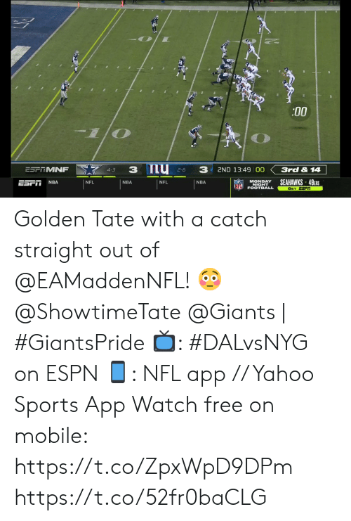 Golden Tate: :00  my 2-6  3  3  ESPTMNF  3rd & 14  2ND 13:49 00  4-3  SEAHAWKS 49ERS  MONDAY  NIGHT  FOOTBALL  NBA  ESFI  NFL  NBA  NFL  NBA  NFL  8ET ESFI Golden Tate with a catch straight out of @EAMaddenNFL! 😳  @ShowtimeTate  @Giants | #GiantsPride   📺: #DALvsNYG on ESPN 📱: NFL app // Yahoo Sports App Watch free on mobile: https://t.co/ZpxWpD9DPm https://t.co/52fr0baCLG