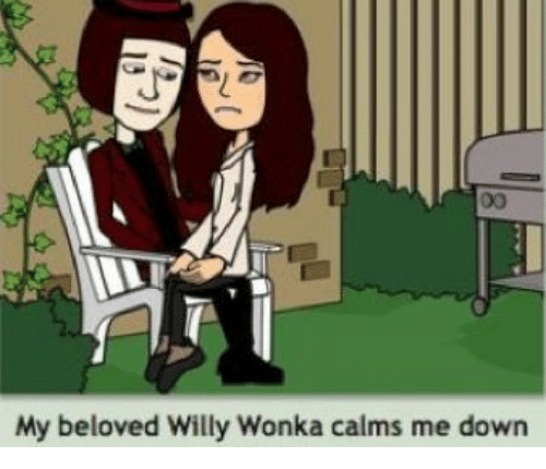 willy: 00  My beloved Willy Wonka calms me down