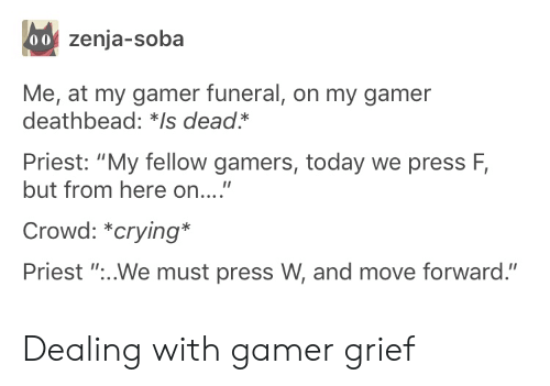 "Fellow: 00 zenja-soba  Me, at my gamer funeral, on my gamer  deathbead: *Is dead*  Priest: ""My fellow gamers, today we press F,  but from here on....""  Crowd: *crying*  Priest ""...We must press W, and move forward."" Dealing with gamer grief"