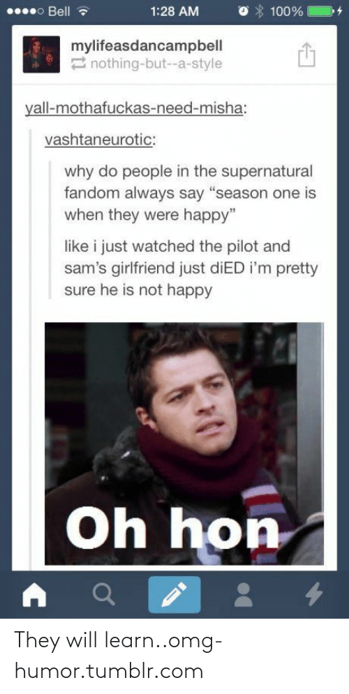 "Supernatural Fandom: 000 Bell  1:28 AM  100%  mylifeasdancampbell  2 nothing-but--a-style  yall-mothafuckas-need-misha:  vashtaneurotic:  why do people in the supernatural  fandom always say ""season one is  when they were happy""  like i just watched the pilot and  sam's girlfriend just diED i'm pretty  sure he is not happy  Oh hon They will learn..omg-humor.tumblr.com"