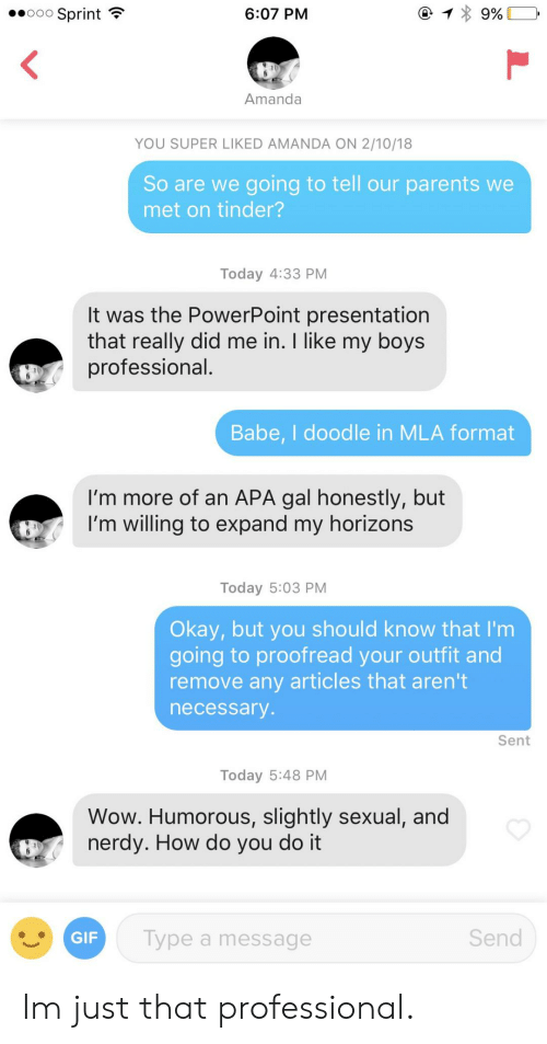 Gif, Parents, and Tinder: ..000 Sprint  6:07 PM  Amanda  YOU SUPER LIKED AMANDA ON 2/10/18  So are we going to tell our parents we  met on tinder?  Today 4:33 PM  lt was the PowerPoint presentation  that really did me in. I like my boys  professional  Babe, I doodle in MLA format  I'm more of an APA gal honestly, but  I'm willing to expand my horizons  Today 5:03 PM  Okay, but you should know that I'm  going to proofread your outfit and  remove any articles that aren't  necessarv  Sent  Today 5:48 PM  Wow. Humorous, slightly sexual, and  nerdy. How do you do it  GIF  Type a message  Send Im just that professional.