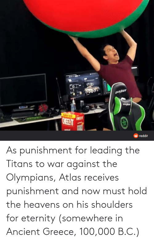 ancient greece: 0000  ONEELIT  ONELT  6 reddit As punishment for leading the Titans to war against the Olympians, Atlas receives punishment and now must hold the heavens on his shoulders for eternity (somewhere in Ancient Greece, 100,000 B.C.)