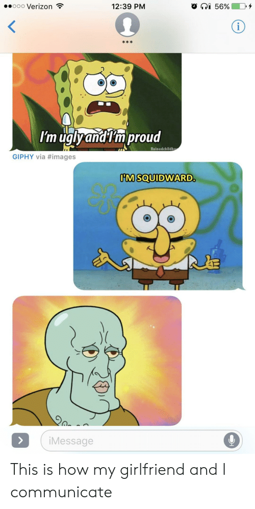 Giphy: .0000 Verizon  12:39 PM  O  56%  k *  O 0  Im uglyandtm proud  Ruinedchildh  GIPHY via #images  M SOUIDWARD  АЗ  iMessage This is how my girlfriend and I communicate