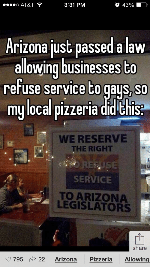 Reuse: 00000 AT&T ?  O 43%  3:31 PM  Arizona just passed a law  allowing businesses to  refuse service to gays, so  my local pizzeria did this:  WE RESERVE  THE RIGHT  REUSE  SERVICE  TO ARIZONA  LEGISLATORS  share  22  Pizzeria  Allowing  Arizona  795