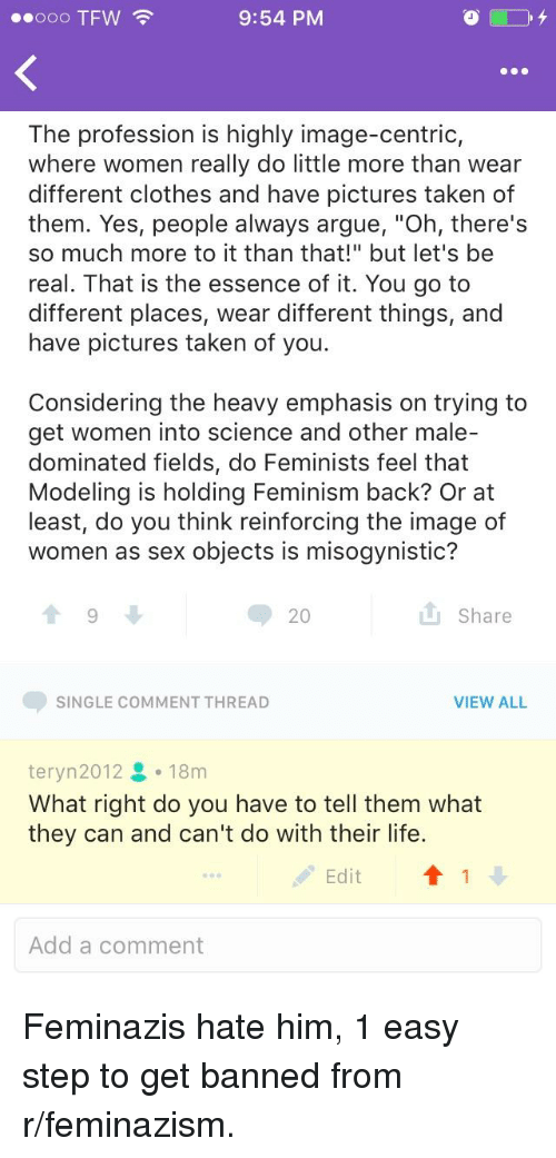 """Alwaysed: 00000 TFW  9:54 PM  The profession is highly image-centric,  where women really do little more than wear  different clothes and have pictures taken of  them. Yes, people always argue, """"Oh, there's  so much more to it than that!"""" but let's be  real. That is the essence of it. You go to  different places, wear different things, and  have pictures taken of you.  Considering the heavy emphasis on trying to  get women into science and other male-  dominated fields, do Feminists feel that  Modeling is holding Feminism back? Or at  least, do you think reinforcing the image of  women as sex objects is misogynistic?  20  山Share  SINGLE COMMENT THREAD  VIEW ALL  teryn2012 18m  What right do you have to tell them what  they can and can't do with their life.  Edit  Add a comment"""