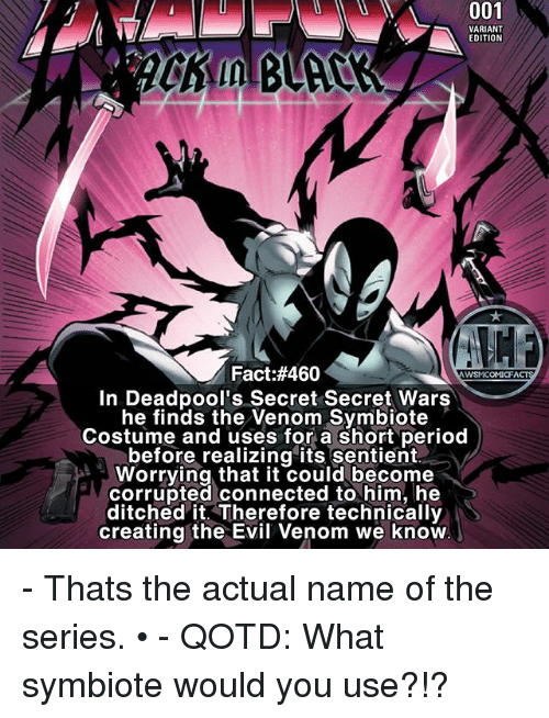 Ditched: 001  VARIANT  EDITION  Fact:#460  WSMCOMICFA  In Deadpool's Secret Secret Wars  he finds the Venom Symbiote  Costume and uses for a short period  before realizing its sentient  ld Worrying that it could become  corrupted connected to him, he  ditched it. Therefore technically  creating the Evil Venom we know - Thats the actual name of the series. • - QOTD: What symbiote would you use?!?