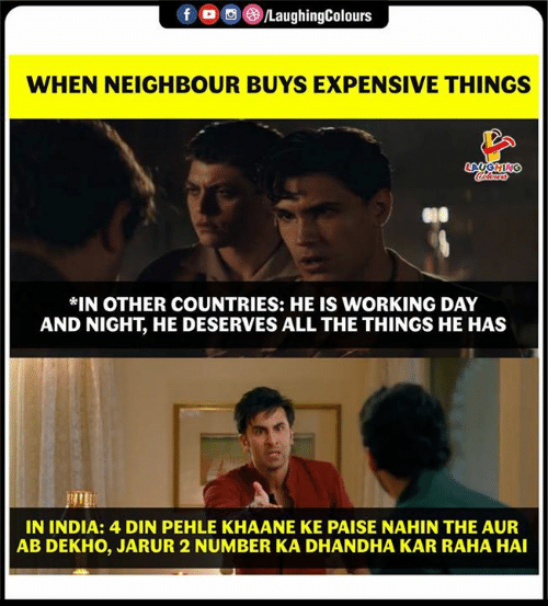He Deserves: 00g  LaughingColours  WHEN NEIGHBOUR BUYS EXPENSIVE THINGS  *IN OTHER COUNTRIES: HE IS WORKING DAY  AND NIGHT, HE DESERVES ALL THE THINGS HE HAS  IN INDIA: 4 DIN PEHLE KHAANE KE PAISE NAHIN THE AUR  AB DEKHO, JARUR 2 NUMBER KA DHANDHA KAR RAHA HAI
