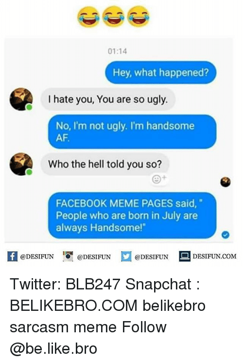 """Facebook Memes: 01:14  Hey, what happened?  I hate you, You are so ugly.  No, I'm not ugly. I'm handsome  AF.  Who the hell told you so?  FACEBOOK MEME PAGES said,""""  People who are born in July are  always Handsome!""""  K @DESIFUN 증@DESIFUN  @DESIFUN-DESIFUN.COM Twitter: BLB247 Snapchat : BELIKEBRO.COM belikebro sarcasm meme Follow @be.like.bro"""