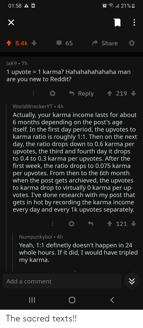 The Ratio: 01:58 A O  ↑ 8.4k  Share  65  IXK9 • 7h  1 upvote = 1 karma? Hahahahahahaha man  are you new to Reddit?  1 219  Reply  WorldWreckerYT • 4h  Actually, your karma income lasts for about  6 months depending on the post's age  itself. In the first day period, the upvotes to  karma ratio is roughly 1:1. Then on the next  day, the ratio drops down to 0.6 karma per  upvotes, the third and fourth day it drops  to 0.4 to 0.3 karma per upvotes. After the  first week, the ratio drops to 0.075 karma  per upvotes. From then to the 6th month  when the post gets archieved, the upvotes  to karma drop to virtually 0 karma per up-  votes. I've done research with my post that  gets in hot by recording the karma income  every day and every 1k upvotes separately.  ↑ 121  Numpunkyboi • 4h  Yeah, 1:1 definetly doesn't happen in 24  whole hours. If it did, I would have tripled  my karma.  Add a comment  II  >> The sacred texts!!