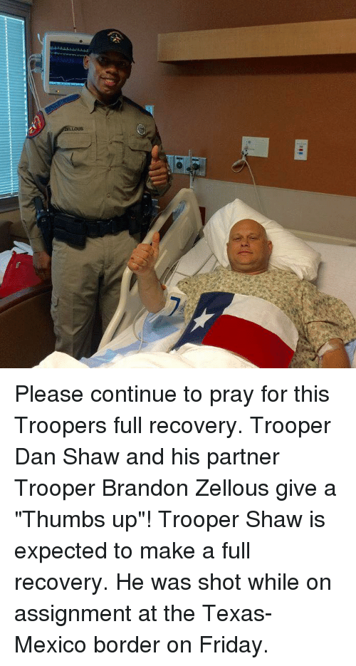 """Memes, Mexico, and 🤖: 01  ELLOUS Please continue to pray for this Troopers full recovery. Trooper Dan Shaw and his partner Trooper Brandon Zellous give a """"Thumbs up""""!   Trooper Shaw is expected to make a full recovery. He was shot while on assignment at the Texas-Mexico border on Friday."""