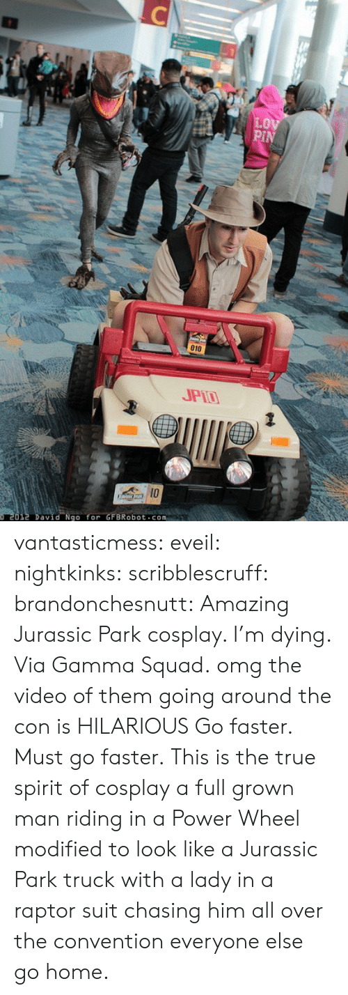 Jurassic Park, Omg, and Squad: 010  JPT  David Nao for GFBRobot com vantasticmess:  eveil:  nightkinks:  scribblescruff:  brandonchesnutt:  Amazing Jurassic Park cosplay. I'm dying. Via Gamma Squad.   omg the video of them going around the con is HILARIOUS  Go faster. Must go faster.  This is the true spirit of cosplay a full grown man riding in a Power Wheel modified to look like a Jurassic Park truck with a lady in a raptor suit chasing him all over the convention everyone else go home.