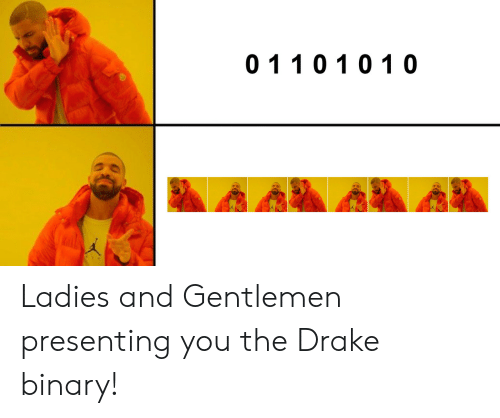 Drake, Binary, and You: 011 01 01 0 Ladies and Gentlemen presenting you the Drake binary!