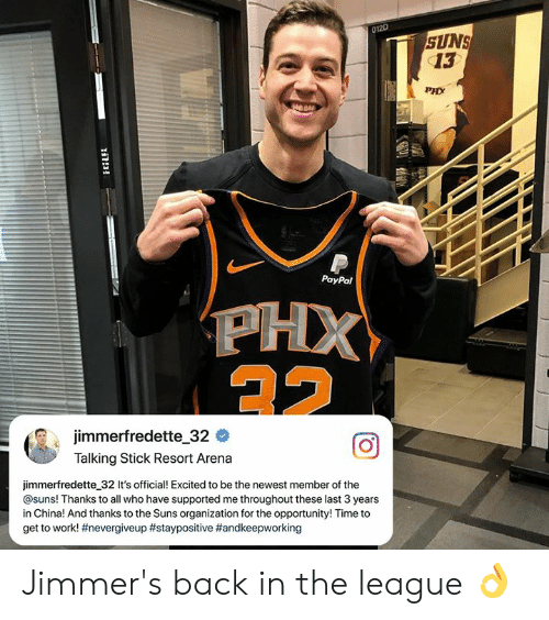 Thanks To The: 012D  SUNS  13  PHX  044  PayPal  jimmerfredette-32 #  Talking Stick Resort Arena  jimmerfredette 32 It's official! Excited to be the newest member of the  @suns! Thanks to all who have supported me throughout these last 3 years  in China! And thanks to the Suns organization for the opportunity! Time to  get to work! Jimmer's back in the league 👌