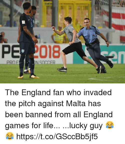 pitching: 018  en The England fan who invaded the pitch against Malta has been banned from all England games for life...  ...lucky guy 😂😂 https://t.co/GSccBb5jf5