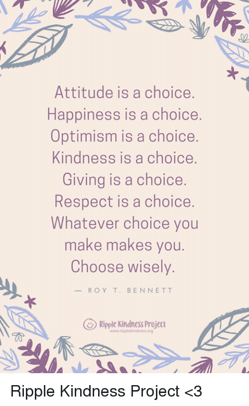 Memes, Respect, and Attitude: 02  Attitude is a choice.  Happiness is a choice  Optimism is a choice.  Kindness is a choice.  Giving is a choice.  Respect is a choice.  Whatever choice you  make makes you.  Choose wisely.  -ROY T. BENNETT  Ripple Kindness Project Ripple Kindness Project <3