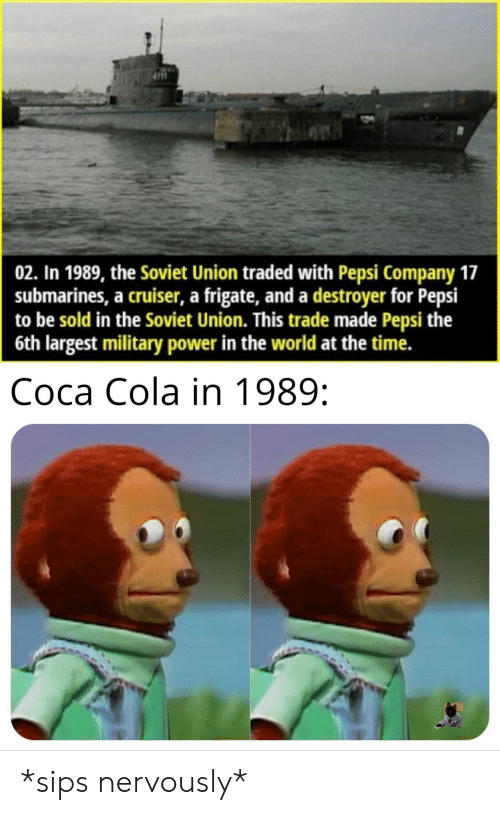 Nervously: 02. In 1989, the Soviet Union traded with Pepsi Company 17  submarines, a cruiser, a frigate, and a destroyer for Pepsi  to be sold in the Soviet Union. This trade made Pepsi the  6th largest military power in the world at the time.  Coca Cola in 1989: *sips nervously*