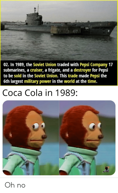 Largest: 02. In 1989, the Soviet Union traded with Pepsi Company 17  submarines, a cruiser, a frigate, and a destroyer for Pepsi  to be sold in the Soviet Union. This trade made Pepsi the  6th largest military power in the world at the time.  Соса Cola in 1989: Oh no