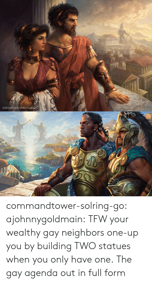 The Gay Agenda: 02013 Wizards of the Coast commandtower-solring-go:  ajohnnygoldmain:  TFW your wealthy gay neighbors one-up you by building TWO statues when you only have one.  The gay agenda out in full form