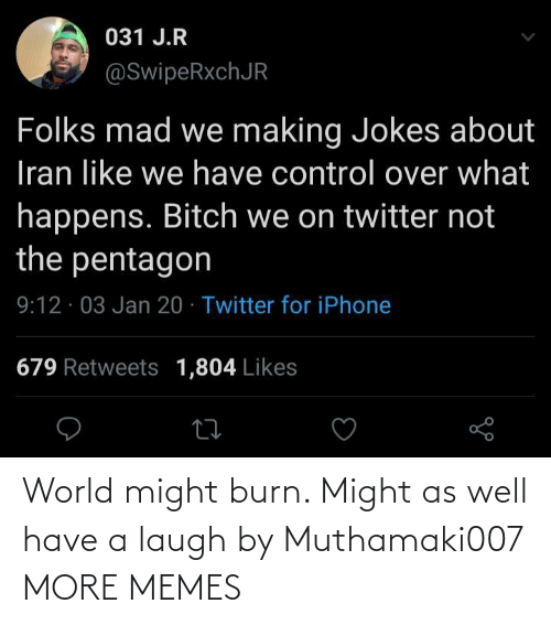 might as well: 031 J.R  @SwipeRxchJR  Folks mad we making Jokes about  Iran like we have control over what  happens. Bitch we on twitter not  the pentagon  9:12 · 03 Jan 20 · Twitter for iPhone  679 Retweets 1,804 Likes World might burn. Might as well have a laugh by Muthamaki007 MORE MEMES