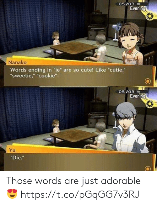 """Cute, Video Games, and Adorable: 05 /03 Ri  Evening  Nanako  Words ending in """"ie"""" are so cute! Like """"cutie,""""  sweetie,"""" """"cookie""""-  05 103 FRI  Evening  """"Die."""" Those words are just adorable 😍 https://t.co/pGqGG7v3RJ"""