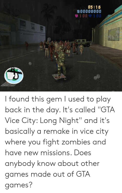 """Zombies, Games, and Fight: 05:16  so0000000  100 100 I found this gem I used to play back in the day. It's called """"GTA Vice City: Long Night"""" and it's basically a remake in vice city where you fight zombies and have new missions. Does anybody know about other games made out of GTA games?"""