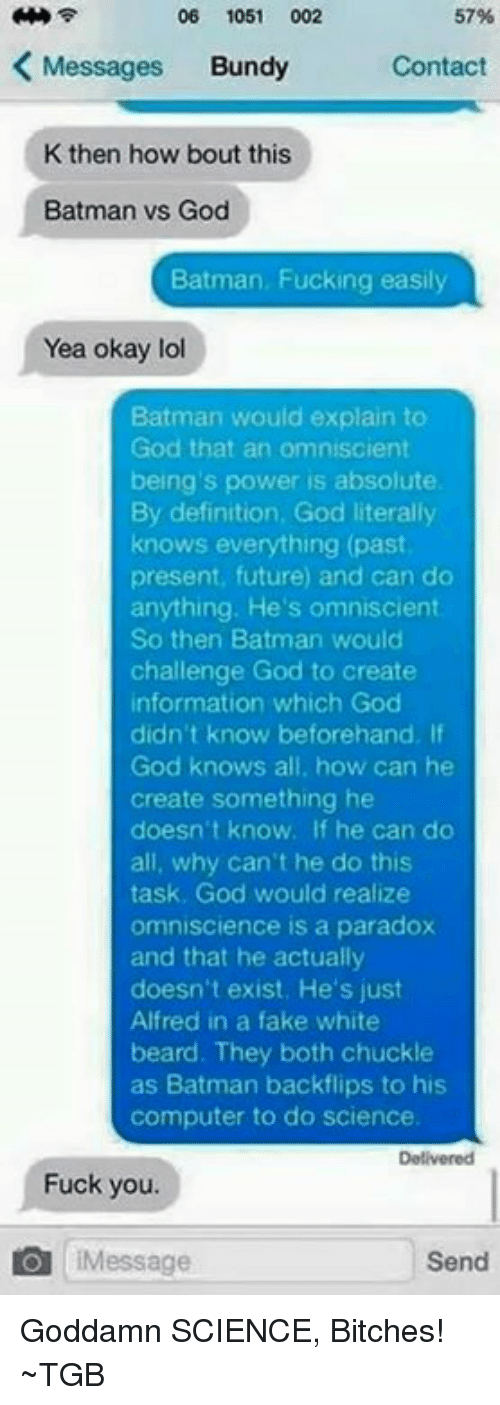 Memes, Paradox, and 🤖: 06 1051  002  57%  K Messages  Bundy  Contact  K then how bout this  Batman vs God  Batman, Fucking easily  Yea okay lol  Batman would explain to  God that an omniscient  being's power is absolute  By definition, God literally  knows everything (past  present, future) and can do  anything. He's omniscient  So then Batman would  challenge God to create  information which God  didn't know beforehand. If  God knows all, how can he  create something he  doesn't know. If he can do  all, why can't he do this  task, God would realize  omniscience is a paradox  and that he actually  doesn't exist. He's just  Alfred in a fake white  beard. They both chuckle  as Batman backflips to his  computer to do science.  Fuck you.  IMessage  Send Goddamn SCIENCE, Bitches! ~TGB