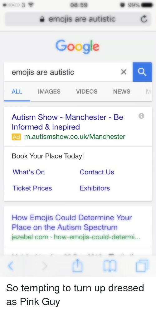 Google, News, and Turn Up: 08:59  9 99%  emojis are autistic  Google  emojis are autistic  ALL  IMAGES  VIDEOS  NEWS  Autism Show - Manchester - Be  Informed & Inspired  Ad m.autismshow.co.uk/Manchester  Book Your Place Today!  What's On  Contact Us  Ticket Prices  Exhibitors  How Emojis Could Determine Your  Place on the Autism Spectrum  jezebel.com > how-emojis-could-determi... <p>So tempting to turn up dressed as Pink Guy</p>