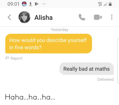 Bad, Haha, and How: 09:01  4G+  Alisha  Yesterday  How would you describe yourself  in five words?  Report  Really bad at maths  Delivered Haha..ha..ha..