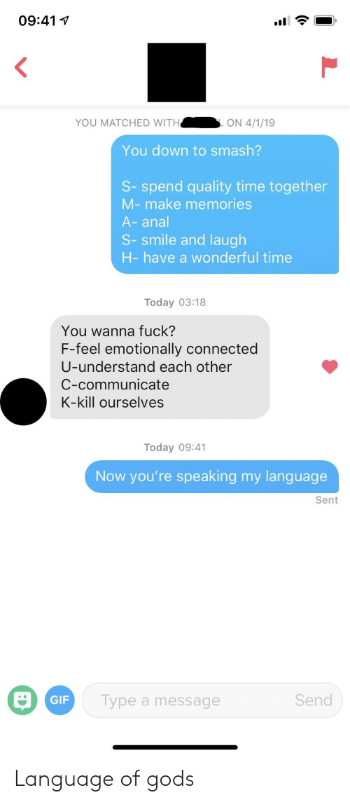 Connected: 09:41  YOU MATCHED WITH  ON 4/1/19  You down to smash?  S-spend quality time together  M-make memories  A-anal  S-smile and laugh  H-have a wonderful time  Today 03:18  You wanna fuck?  F-feel emotionally connected  U-understand each other  C-communicate  K-kill ourselves  Today 09:41  Now you're speaking my language  Sent  Send  GIF  Type a message  L Language of gods