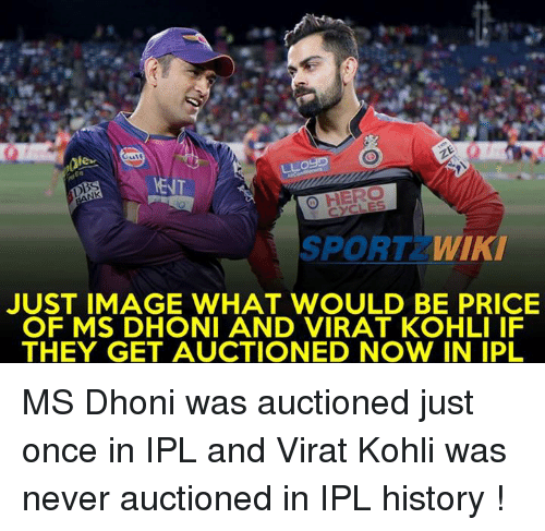 Memes, History, and Image: ,0lee  LLogP  O HERO  SPORT  WIKI  JUST IMAGE WHAT WOULD BE PRICE  OF MS DHONI AND VIRAT KOHLI IF  THEY GET AUCTIONED NOW IN IPL MS Dhoni was auctioned just once in IPL and Virat Kohli was never auctioned in IPL history !