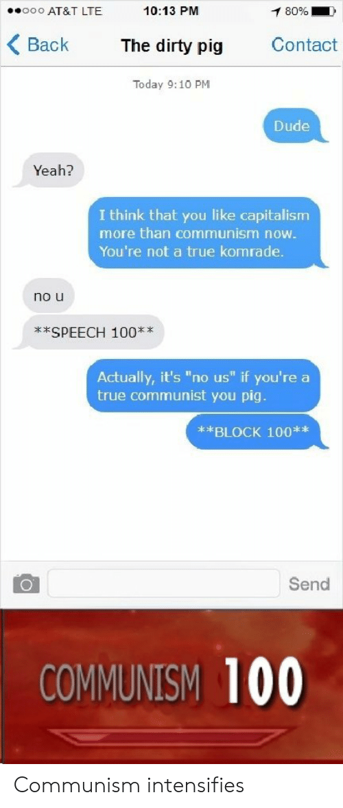"""Block 100: 0o AT&T LTE  10:13 PM  Back The dirty pig Contact  Today 9:10 PM  Dude  Yeah?  I think that you like capitalism  more than communism now.  You're not a true komrade.  no u  **SPEECH 100xx  Actually, it's """"no us"""" if you're a  true communist you pig  **BLOCK 100**  Send  COMMUNISM 100 Communism intensifies"""