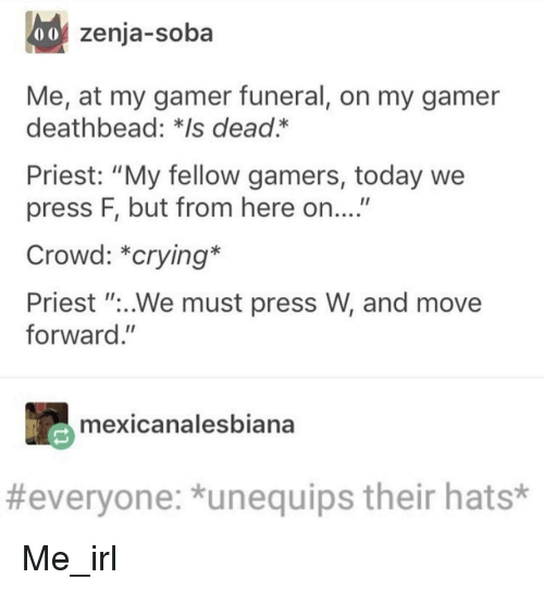"Crying, Today, and Irl: 0o zenja-soba  Me, at my gamer funeral, on my gamer  deathbead: *Is dead.*  Priest: ""My fellow gamers, today we  press F, but from here on....""  Crowd: *crying*  Priest ""..We must press W, and move  forward.""  mexicanalesbiana  #everyone: *unequips their hats* Me_irl"