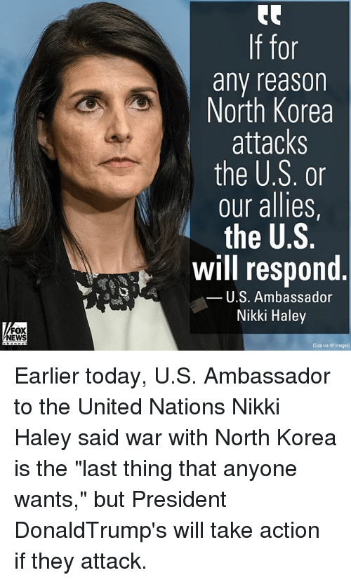 """Memes, North Korea, and Images: 0r  any reasor  North Korea  attacks  the U.S. or  our allies,  the U.S.  Will respond  U.S. Ambassador  Nikki Haley  FOX  EWS  Sipa via AP Images) Earlier today, U.S. Ambassador to the United Nations Nikki Haley said war with North Korea is the """"last thing that anyone wants,"""" but President DonaldTrump's will take action if they attack."""