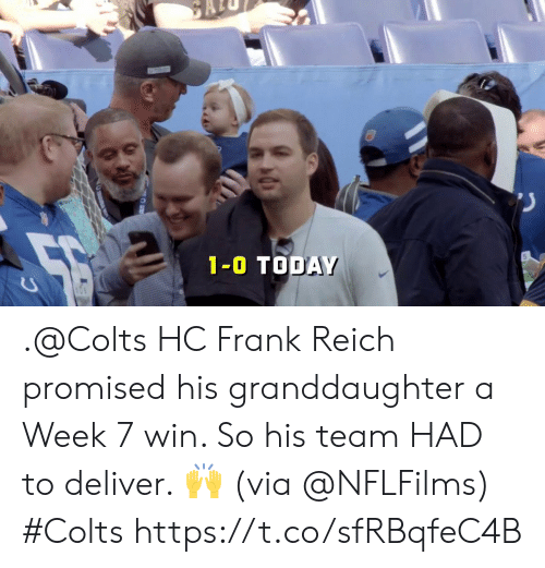 Indianapolis Colts, Memes, and Today: 1-0 TODAY .@Colts HC Frank Reich promised his granddaughter a Week 7 win.   So his team HAD to deliver. 🙌 (via @NFLFilms) #Colts https://t.co/sfRBqfeC4B