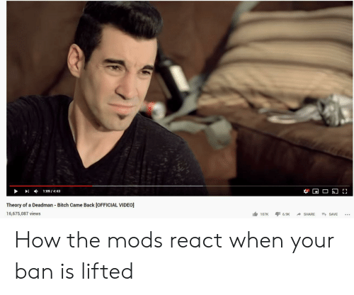 Deadman: 1:09/4:43  Theory of a Deadman Bitch Came Back [OFFICIAL VIDEO]  16,675,087 views  107K  E SAVE  6.9K  SHARE How the mods react when your ban is lifted