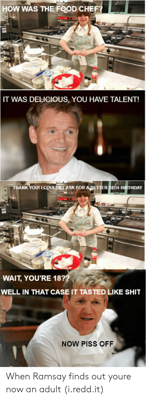 Well In That Case: 1  1  HOW WAS THE FOOD CHEF  IT WAS DELICIOUS, YOU HAVE TALENT!  THANK YOU! ICOULDNI ASK FOR  ABETTER 18TH BIRTHDAY  WAIT, YOU'RE 18?  WELL IN THAT CASE IT TASTED LIKE SHIT  NOW PISS OFF When Ramsay finds out youre now an adult (i.redd.it)